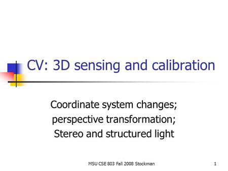 MSU CSE 803 Fall 2008 Stockman1 CV: 3D sensing and calibration Coordinate system changes; perspective transformation; Stereo and structured light.