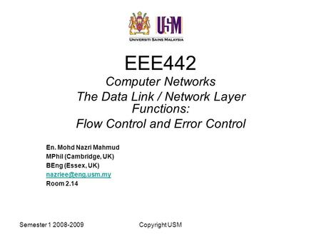 Semester 1 2008-2009Copyright USM EEE442 Computer Networks The Data Link / Network Layer Functions: Flow Control and Error Control En. Mohd Nazri Mahmud.