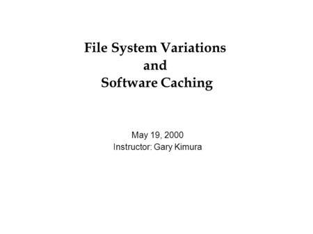 File System Variations and Software Caching May 19, 2000 Instructor: Gary Kimura.