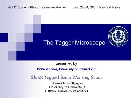 The Tagger Microscope Richard Jones, University of Connecticut Hall D Tagger - Photon Beamline ReviewJan. 23-24, 2005, Newport News presented by GlueX.