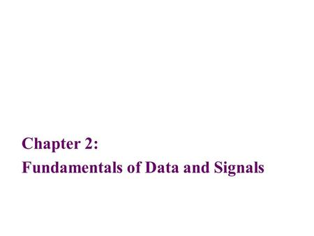 Chapter 2: Fundamentals of Data and Signals. 2 Objectives After reading this chapter, you should be able to: Distinguish between data and signals, and.