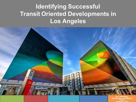 Identifying Successful Transit Oriented Developments in Los Angeles By: Lupita Ibarra Introduction to GIS Midterm Project February 8, 2011.