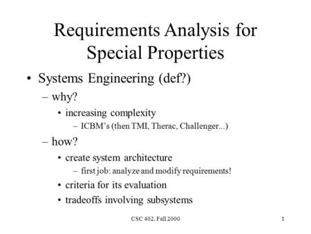 CSC 402, Fall 20001 Requirements Analysis for Special Properties Systems Engineering (def?) –why? increasing complexity –ICBM's (then TMI, Therac, Challenger...)