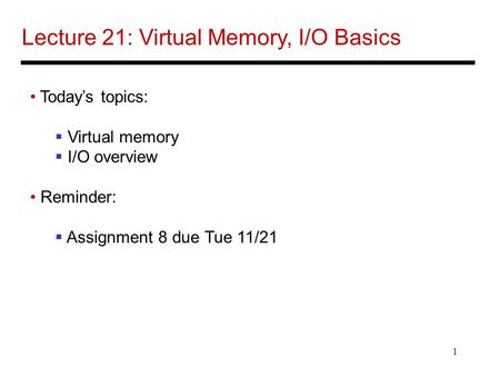 1 Lecture 21: Virtual Memory, I/O Basics Today's topics:  Virtual memory  I/O overview Reminder:  Assignment 8 due Tue 11/21.