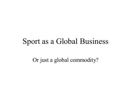 Sport as a Global Business Or just a global commodity?