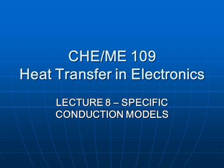 CHE/ME 109 Heat Transfer in Electronics LECTURE 8 – SPECIFIC CONDUCTION MODELS.
