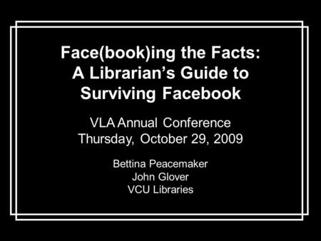 Face(book)ing the Facts: A Librarian's Guide to Surviving Facebook VLA Annual Conference Thursday, October 29, 2009 Bettina Peacemaker John Glover VCU.