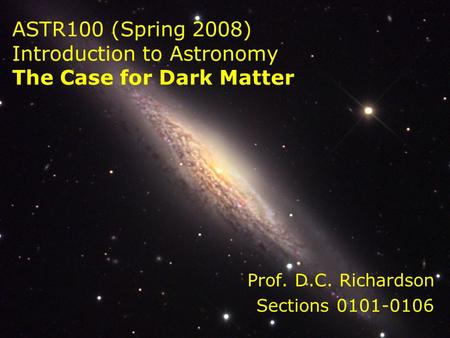 ASTR100 (Spring 2008) Introduction to Astronomy The Case for Dark Matter Prof. D.C. Richardson Sections 0101-0106.