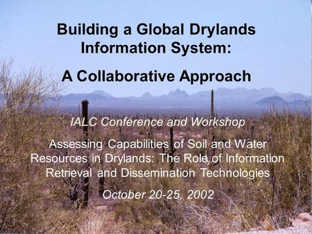Building a Global Drylands Information System: A Collaborative Approach IALC Conference and Workshop Assessing Capabilities of Soil and Water Resources.