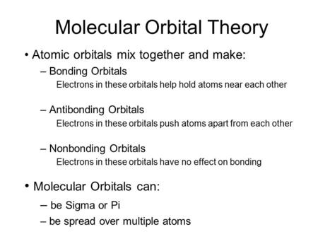 Molecular Orbital Theory Atomic orbitals mix together and make: – Bonding Orbitals Electrons in these orbitals help hold atoms near each other – Antibonding.