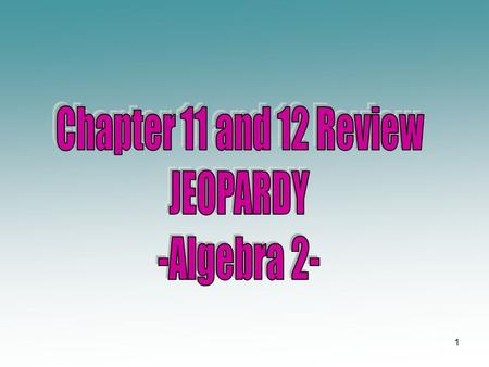 Chapter 11 and 12 Review JEOPARDY -Algebra 2-.