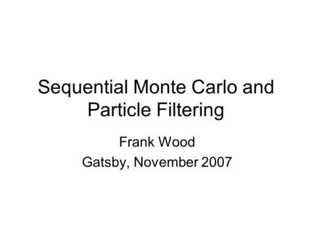 Sequential Monte Carlo and Particle Filtering Frank Wood Gatsby, November 2007 TexPoint fonts used in EMF. Read the TexPoint manual before you delete this.