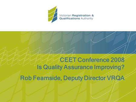 CEET Conference 2008 Is Quality Assurance Improving? Rob Fearnside, Deputy Director VRQA.