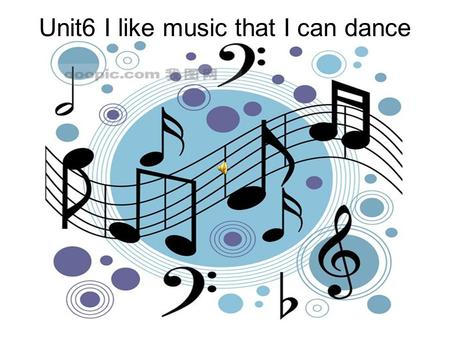 Unit6 I like music that I can dance to. I like music. I can dance to music. The music has great lyrics. The music is quiet and gentle. The music is too.