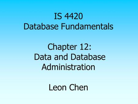 IS 4420 Database Fundamentals Chapter 12: Data and Database Administration Leon Chen.