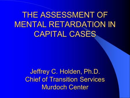 THE ASSESSMENT OF MENTAL RETARDATION IN CAPITAL CASES Jeffrey C. Holden, Ph.D. Chief of Transition Services Murdoch Center.