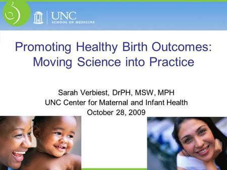 Promoting Healthy Birth Outcomes: Moving Science into Practice Sarah Verbiest, DrPH, MSW, MPH UNC Center for Maternal and Infant Health October 28, 2009.