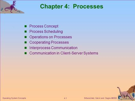 Silberschatz, Galvin and Gagne  2002 4.1 Operating System Concepts Chapter 4: Processes Process Concept Process Scheduling Operations on Processes Cooperating.