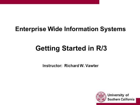University of Southern California Enterprise Wide Information Systems Getting Started in R/3 Instructor: Richard W. Vawter.