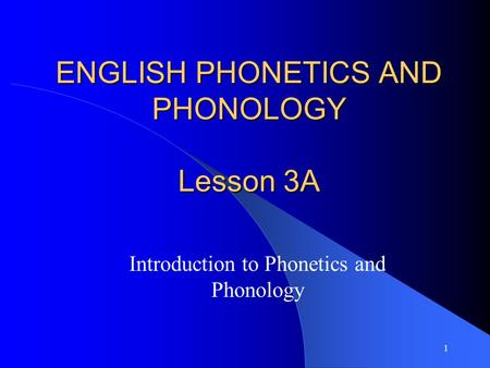 1 ENGLISH PHONETICS AND PHONOLOGY Lesson 3A Introduction to Phonetics and Phonology.