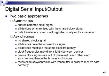 7-1 Digital Serial Input/Output Two basic approaches  Synchronous shared common clock signal all devices synchronised with the shared clock signal data.