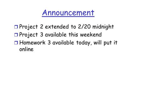 Announcement r Project 2 extended to 2/20 midnight r Project 3 available this weekend r Homework 3 available today, will put it online.