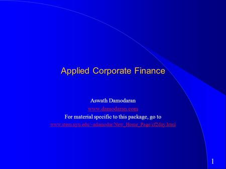 1 Applied Corporate <strong>Finance</strong> Aswath Damodaran www.damodaran.com For material specific to this package, go to www.stern.nyu.edu/~adamodar/New_Home_Page/cf2day.html.