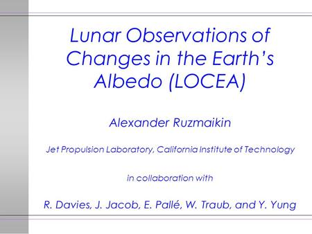 Lunar Observations of Changes in the Earth's Albedo (LOCEA) Alexander Ruzmaikin Jet Propulsion Laboratory, California Institute of Technology in collaboration.