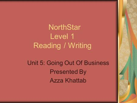 NorthStar Level 1 Reading / Writing Unit 5: Going Out Of Business Presented By Azza Khattab.