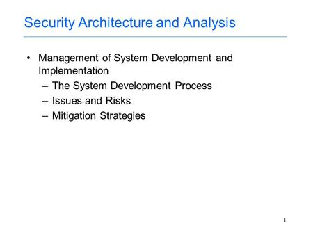 1 Security Architecture and Analysis Management of System Development and Implementation –The System Development Process –Issues and Risks –Mitigation.
