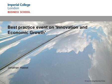 1 Jonathan Haskel Best practice event on 'Innovation and Economic Growth' © Imperial College Business School.