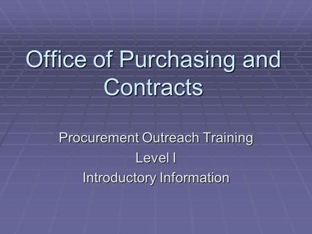 Office of Purchasing and Contracts Procurement Outreach Training Level I Introductory Information.