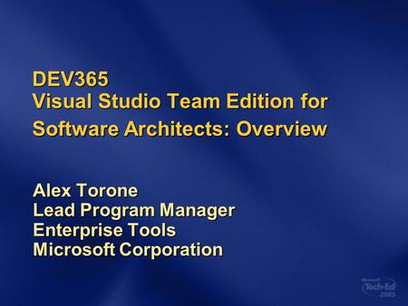 DEV365 Visual Studio Team Edition for Software Architects: Overview Alex Torone Lead Program Manager Enterprise Tools Microsoft Corporation.