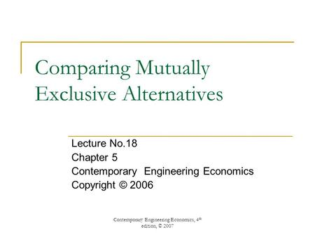 Contemporary Engineering Economics, 4 th edition, © 2007 Comparing Mutually Exclusive Alternatives Lecture No.18 Chapter 5 Contemporary Engineering Economics.