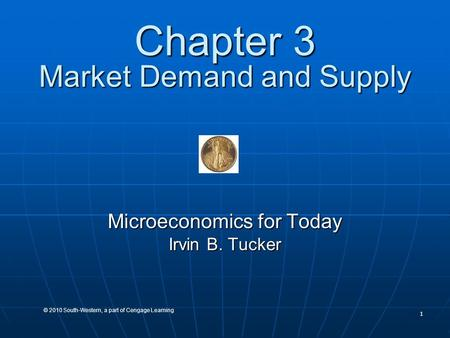 1 © 2010 South-Western, a part of Cengage Learning Chapter 3 Market Demand and Supply Microeconomics for Today Irvin B. Tucker.