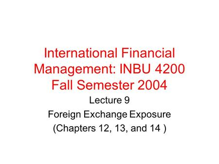 International Financial Management: INBU 4200 Fall Semester 2004 Lecture 9 Foreign Exchange Exposure (Chapters 12, 13, and 14 )