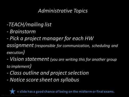 Administrative Topics -TEACH/mailing list - Brainstorm - Pick a project manager for each HW assignment (responsible for communication, scheduling and execution.