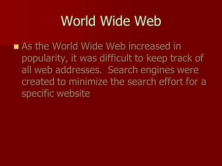 World Wide Web As the World Wide Web increased in popularity, it was difficult to keep track of all web addresses. Search engines were created to minimize.