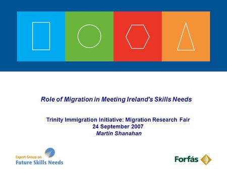 Role of Migration in Meeting Ireland's Skills Needs Trinity Immigration Initiative: Migration Research Fair 24 September 2007 Martin Shanahan.
