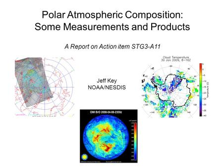 Polar Atmospheric Composition: Some Measurements and Products A Report on Action item STG3-A11 Jeff Key NOAA/NESDIS.