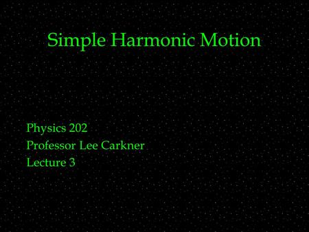 Simple Harmonic Motion Physics 202 Professor Lee Carkner Lecture 3.