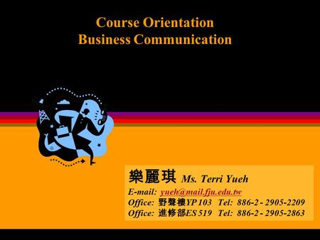 Course Orientation Business Communication 樂麗琪 <strong>Ms</strong>. Terri Yueh Office: 野聲樓 YP 103 Tel: 886-2 - 2905-2209.