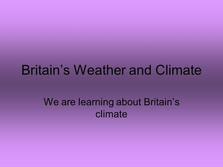 Britain's Weather and Climate We are learning about Britain's climate.