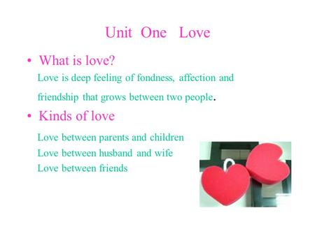 Unit One Love What is love? Love is deep feeling of fondness, affection and friendship that grows between two people. Kinds of love Love between parents.
