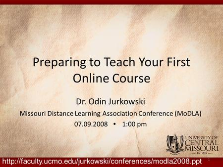 Preparing to Teach Your First Online Course Dr. Odin Jurkowski Missouri Distance Learning Association Conference (MoDLA) 07.09.2008 ∙ 1:00 pm