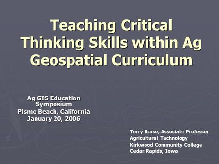 Teaching Critical Thinking Skills within Ag Geospatial Curriculum Ag GIS Education Symposium Pismo Beach, California January 20, 2006 Terry Brase, Associate.