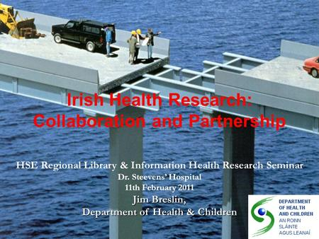 Irish Health Research: Collaboration and Partnership HSE Regional Library & Information Health Research Seminar Dr. Steevens' Hospital 11th February 2011.