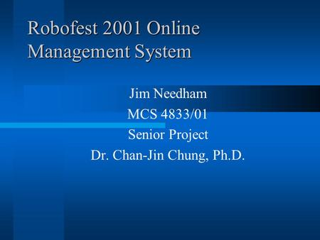 Robofest 2001 Online Management System Jim Needham MCS 4833/01 Senior Project Dr. Chan-Jin Chung, Ph.D.