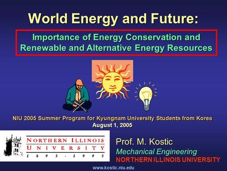 Www.kostic.niu.edu World Energy and Future: Importance of Energy Conservation and Renewable and <strong>Alternative</strong> Energy Resources Prof. M. Kostic Mechanical.