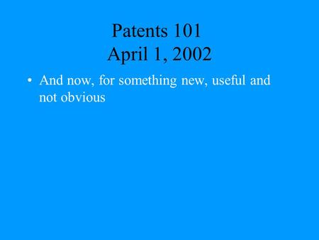 Patents 101 April 1, 2002 And now, for something new, useful and not obvious.